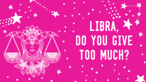 Libra, Do You Give Too Much?